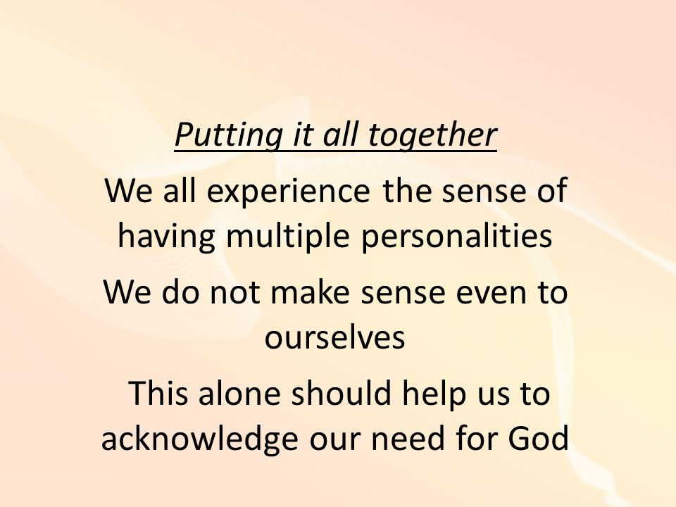 Putting it all together We all experience the sense of having multiple personalities We do not make sense even to ourselves This alone should help us to acknowledge our need for God
