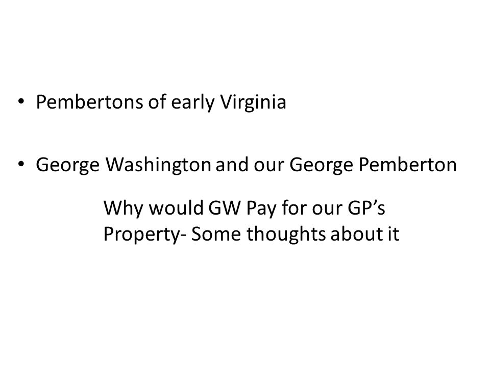 Pembertons of early Virginia George Washington and our George Pemberton Why would GW Pay for our GP's Property- Some thoughts about it