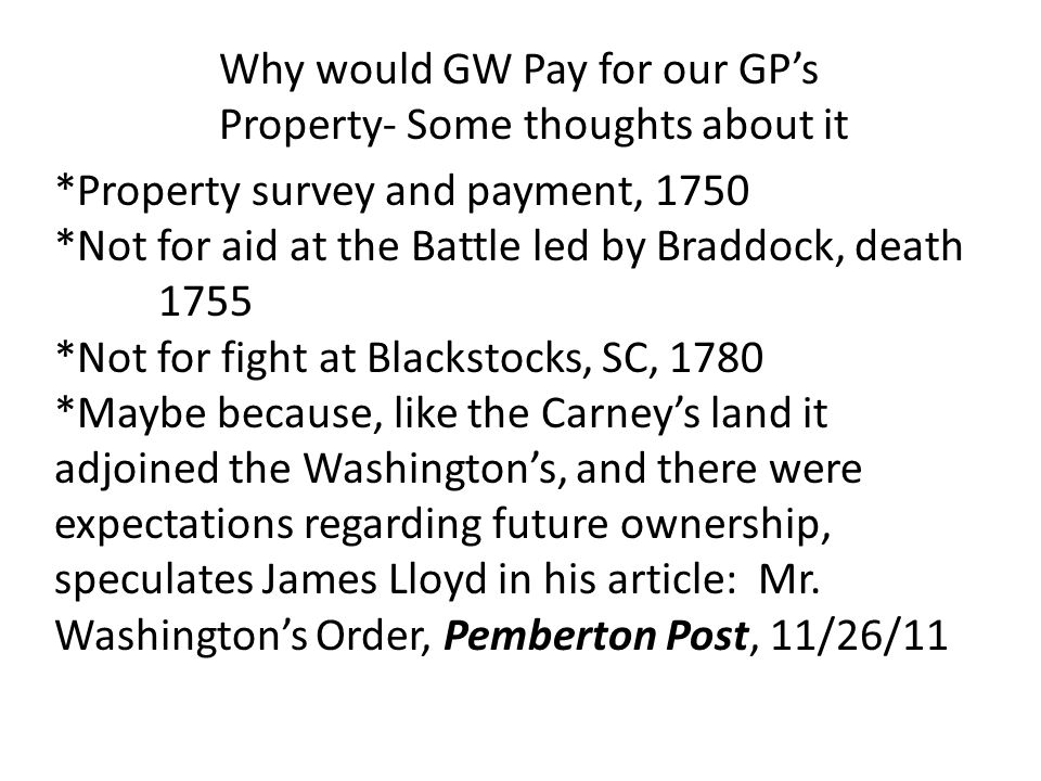 Why would GW Pay for our GP's Property- Some thoughts about it *Property survey and payment, 1750 *Not for aid at the Battle led by Braddock, death 17