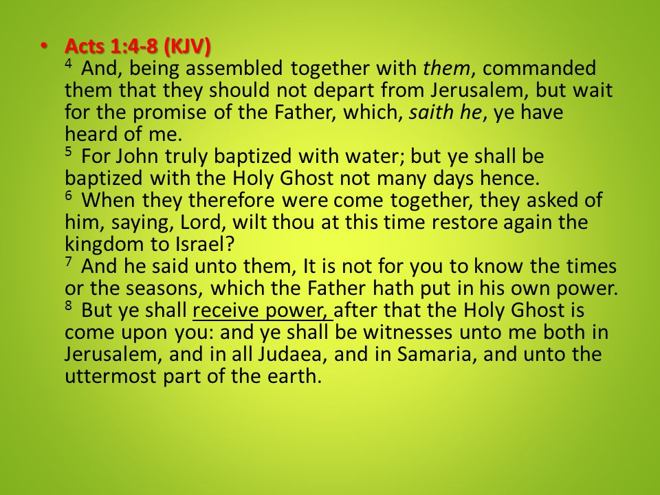 Acts 1:4-8 (KJV) Acts 1:4-8 (KJV) 4 And, being assembled together with them, commanded them that they should not depart from Jerusalem, but wait for t