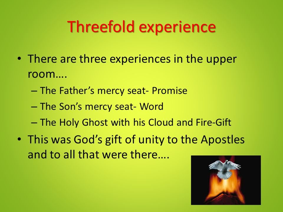 Threefold experience There are three experiences in the upper room…. – The Father's mercy seat- Promise – The Son's mercy seat- Word – The Holy Ghost
