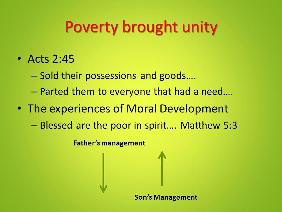 Poverty brought unity Acts 2:45 – Sold their possessions and goods…. – Parted them to everyone that had a need…. The experiences of Moral Development