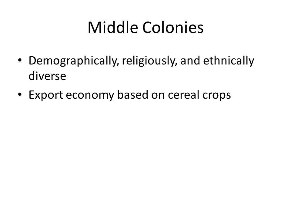 Middle Colonies Demographically, religiously, and ethnically diverse Export economy based on cereal crops