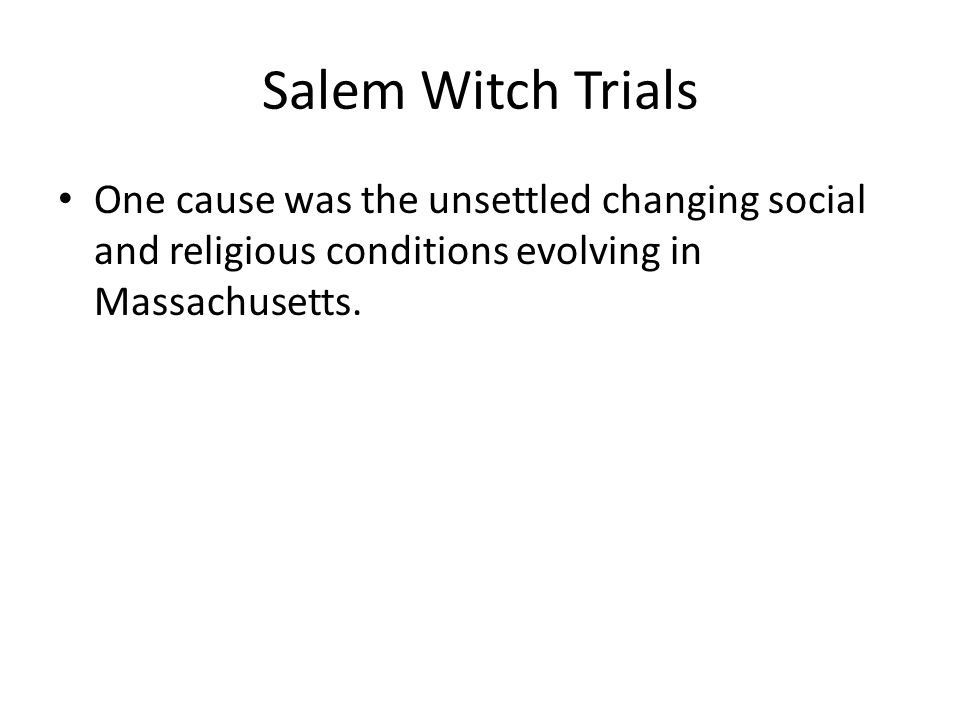Salem Witch Trials One cause was the unsettled changing social and religious conditions evolving in Massachusetts.