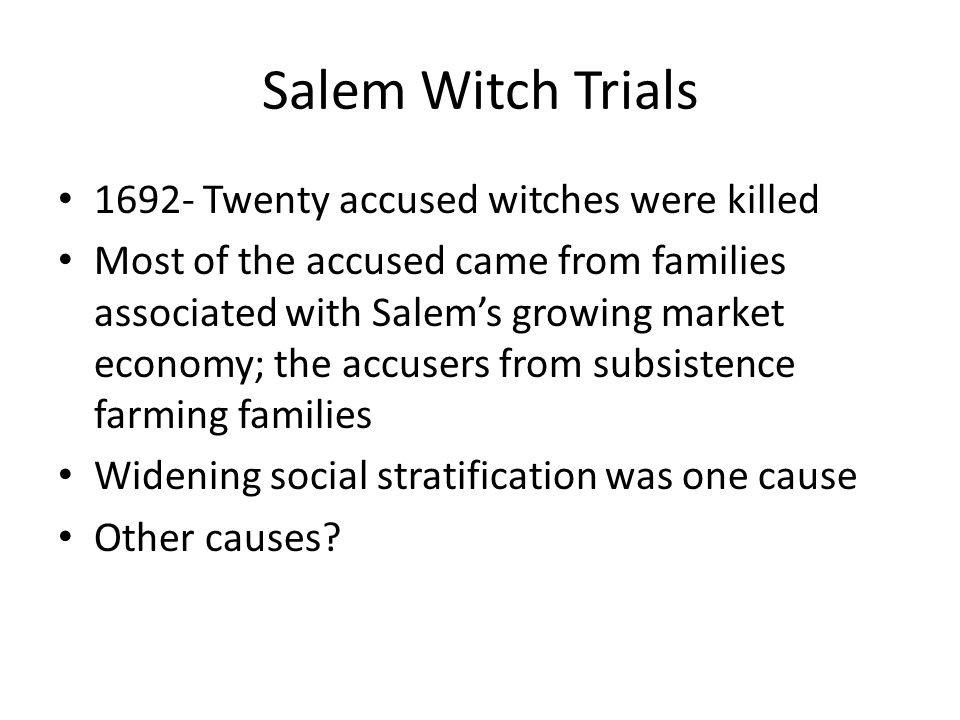 Salem Witch Trials 1692- Twenty accused witches were killed Most of the accused came from families associated with Salem's growing market economy; the accusers from subsistence farming families Widening social stratification was one cause Other causes?