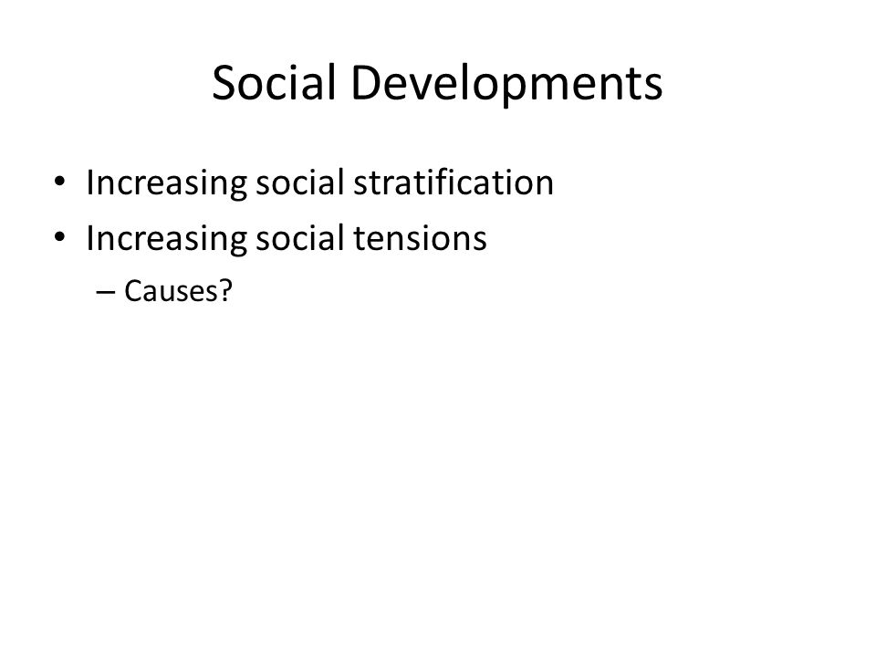 Social Developments Increasing social stratification Increasing social tensions – Causes?