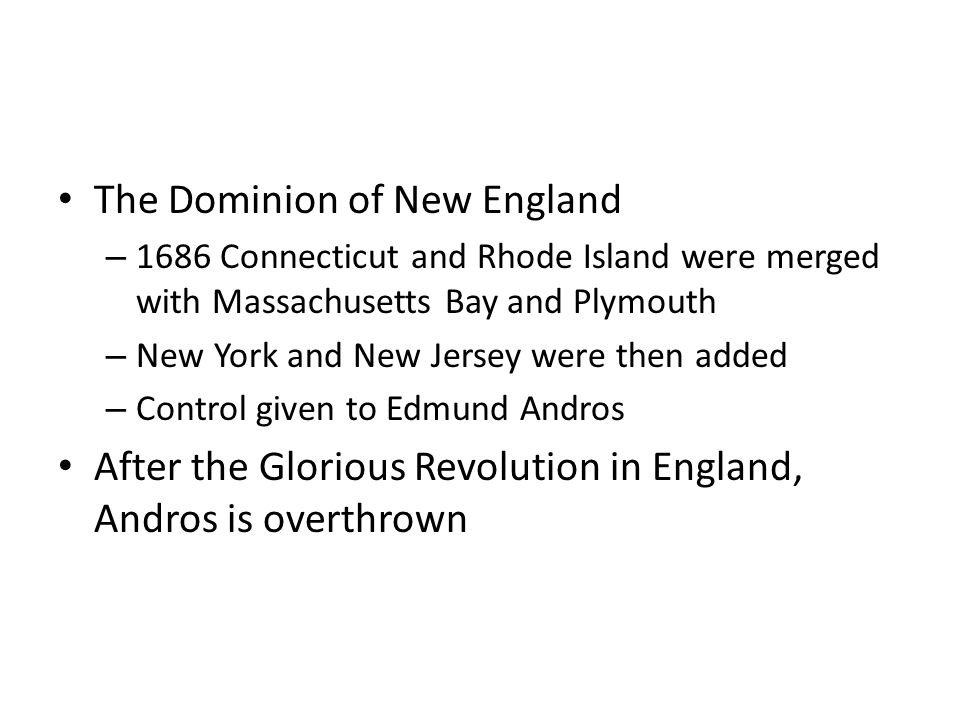 The Dominion of New England – 1686 Connecticut and Rhode Island were merged with Massachusetts Bay and Plymouth – New York and New Jersey were then added – Control given to Edmund Andros After the Glorious Revolution in England, Andros is overthrown