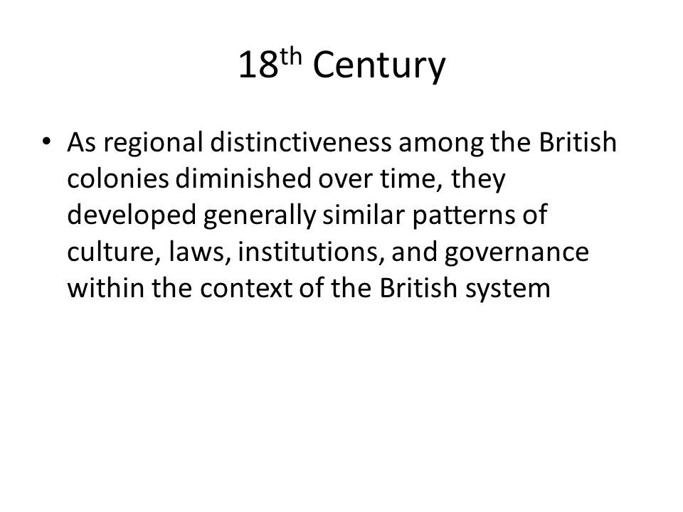 18 th Century As regional distinctiveness among the British colonies diminished over time, they developed generally similar patterns of culture, laws, institutions, and governance within the context of the British system