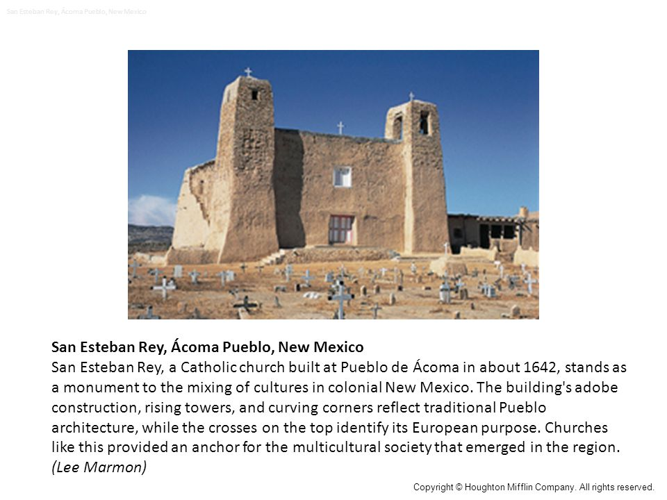 San Esteban Rey, Ácoma Pueblo, New Mexico San Esteban Rey, a Catholic church built at Pueblo de Ácoma in about 1642, stands as a monument to the mixing of cultures in colonial New Mexico.