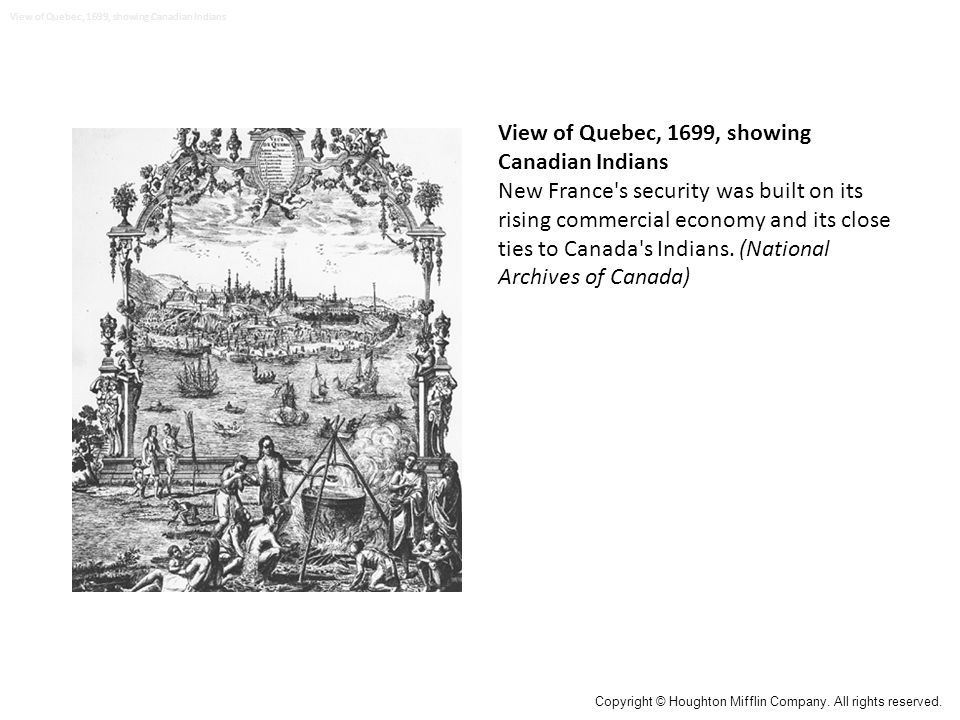 View of Quebec, 1699, showing Canadian Indians New France s security was built on its rising commercial economy and its close ties to Canada s Indians.