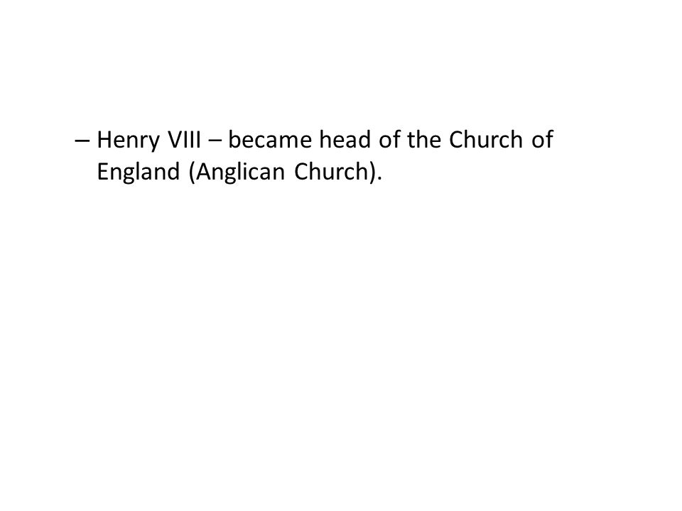 – Henry VIII – became head of the Church of England (Anglican Church).