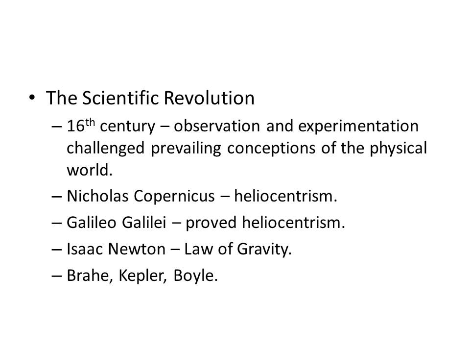 The Scientific Revolution – 16 th century – observation and experimentation challenged prevailing conceptions of the physical world.