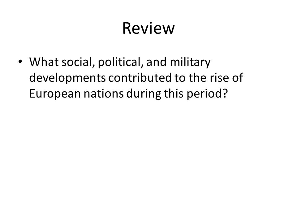 Review What social, political, and military developments contributed to the rise of European nations during this period?
