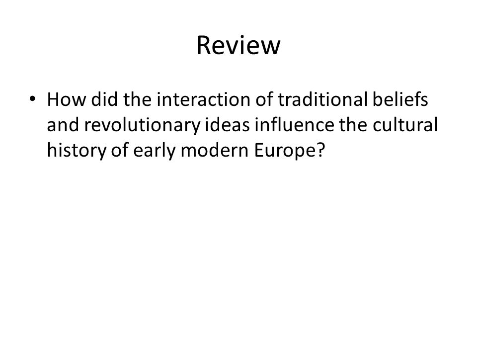 Review How did the interaction of traditional beliefs and revolutionary ideas influence the cultural history of early modern Europe?