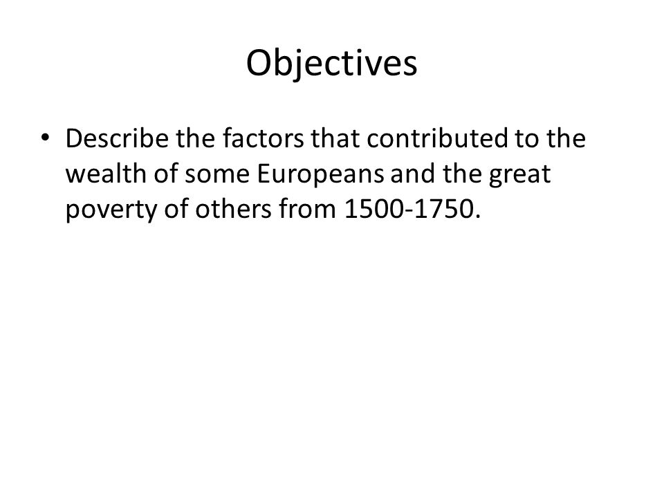 Objectives Describe the factors that contributed to the wealth of some Europeans and the great poverty of others from 1500-1750.