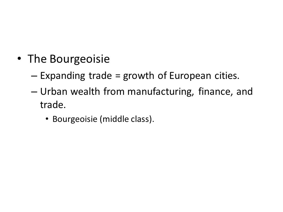 The Bourgeoisie – Expanding trade = growth of European cities.