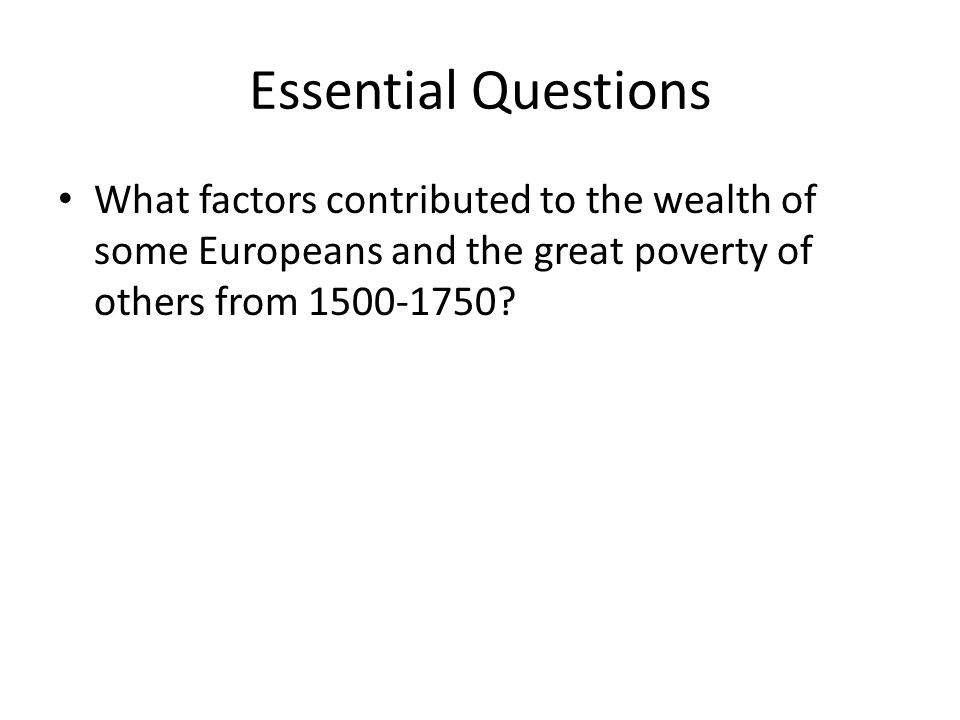 Essential Questions What factors contributed to the wealth of some Europeans and the great poverty of others from 1500-1750?