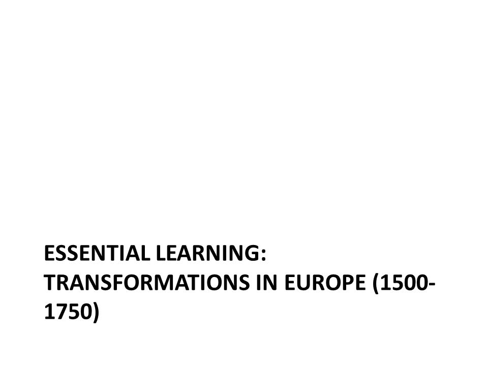 ESSENTIAL LEARNING: TRANSFORMATIONS IN EUROPE (1500- 1750)