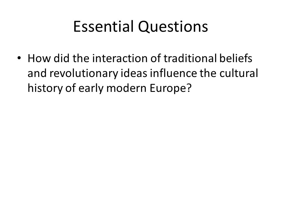 Essential Questions How did the interaction of traditional beliefs and revolutionary ideas influence the cultural history of early modern Europe?