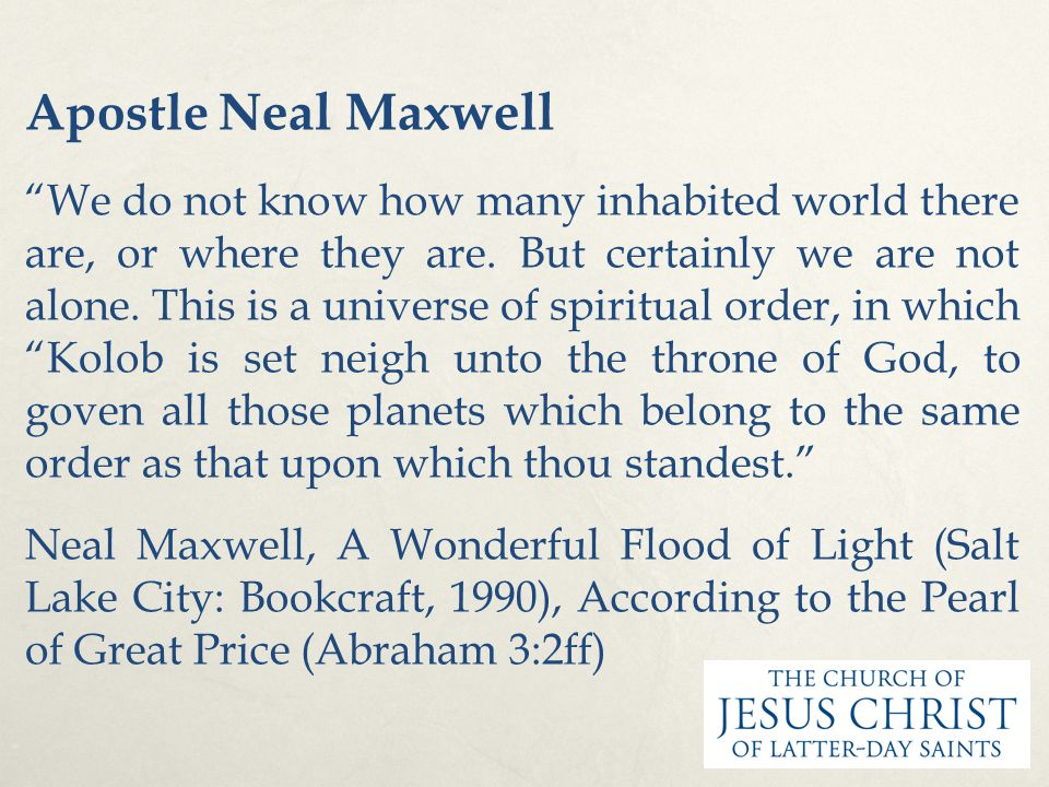 "Apostle Neal Maxwell ""We do not know how many inhabited world there are, or where they are. But certainly we are not alone. This is a universe of spir"