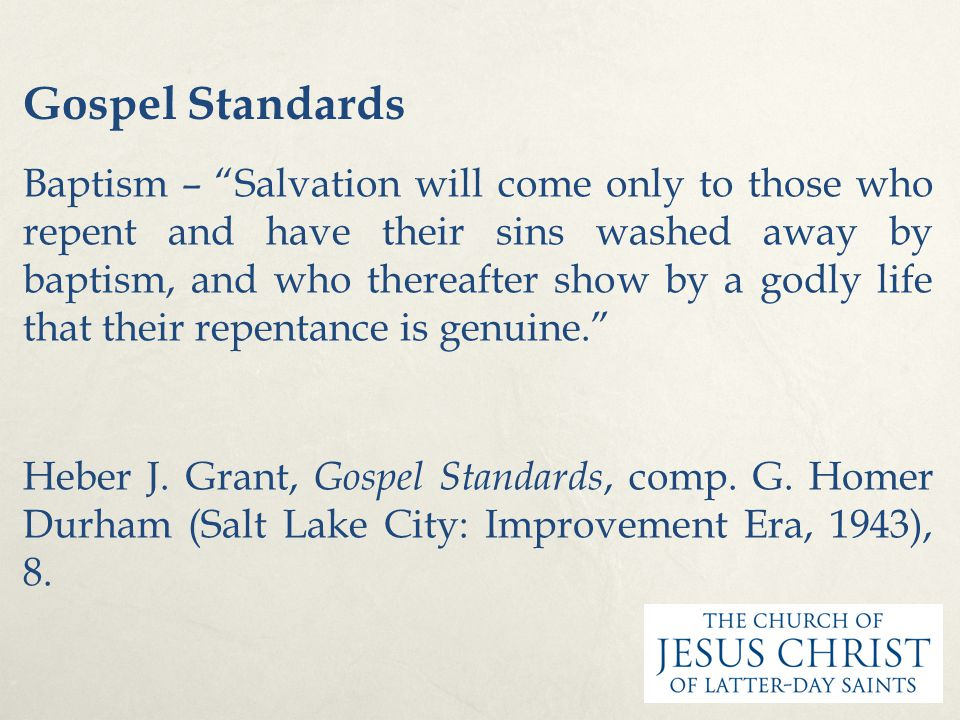 Gospel Standards Baptism – Salvation will come only to those who repent and have their sins washed away by baptism, and who thereafter show by a godly life that their repentance is genuine. Heber J.