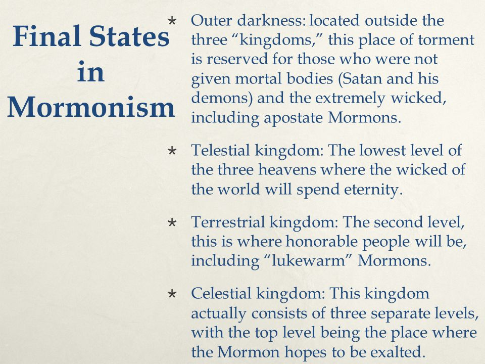 "Final States in Mormonism  Outer darkness: located outside the three ""kingdoms,"" this place of torment is reserved for those who were not given morta"