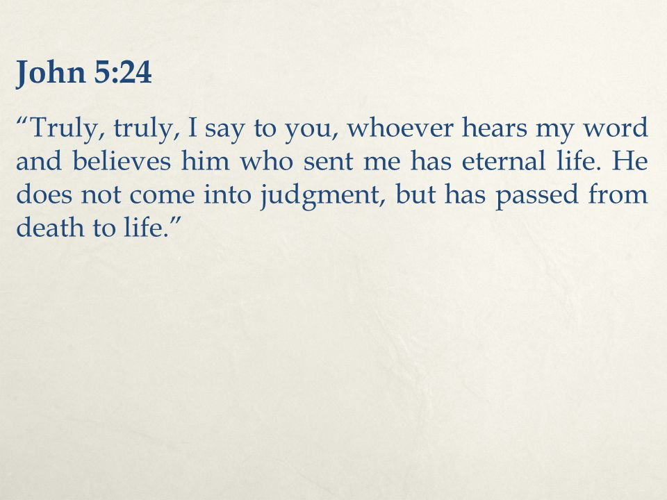 John 5:24 Truly, truly, I say to you, whoever hears my word and believes him who sent me has eternal life.