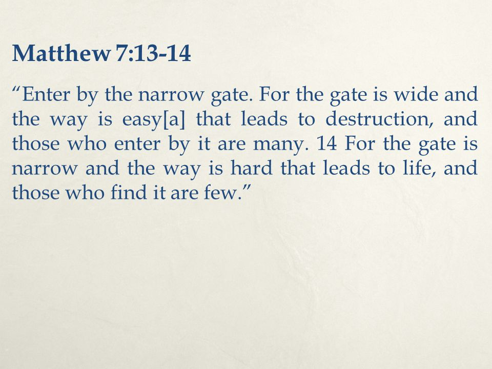 "Matthew 7:13-14 ""Enter by the narrow gate. For the gate is wide and the way is easy[a] that leads to destruction, and those who enter by it are many."