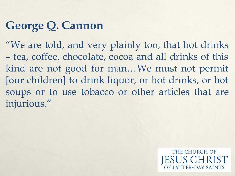 "George Q. Cannon ""We are told, and very plainly too, that hot drinks – tea, coffee, chocolate, cocoa and all drinks of this kind are not good for man…"