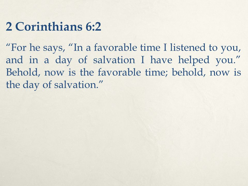 "2 Corinthians 6:2 ""For he says, ""In a favorable time I listened to you, and in a day of salvation I have helped you."" Behold, now is the favorable tim"