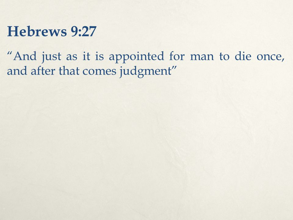 "Hebrews 9:27 ""And just as it is appointed for man to die once, and after that comes judgment"""
