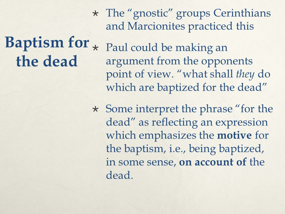 "Baptism for the dead  The ""gnostic"" groups Cerinthians and Marcionites practiced this  Paul could be making an argument from the opponents point of"
