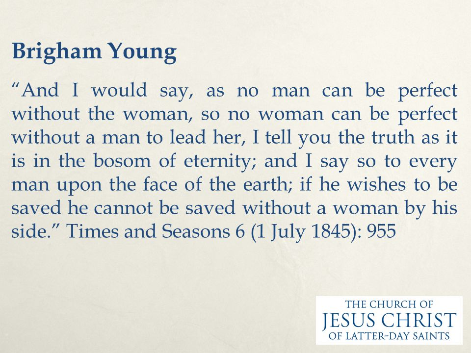 "Brigham Young ""And I would say, as no man can be perfect without the woman, so no woman can be perfect without a man to lead her, I tell you the truth"