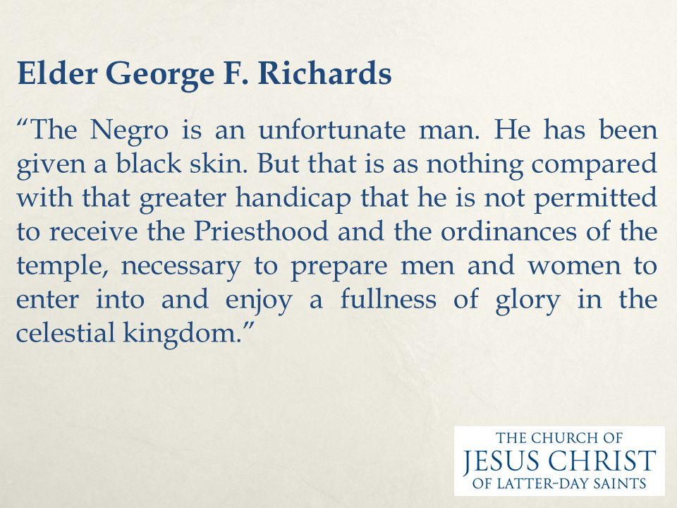 "Elder George F. Richards ""The Negro is an unfortunate man. He has been given a black skin. But that is as nothing compared with that greater handicap"