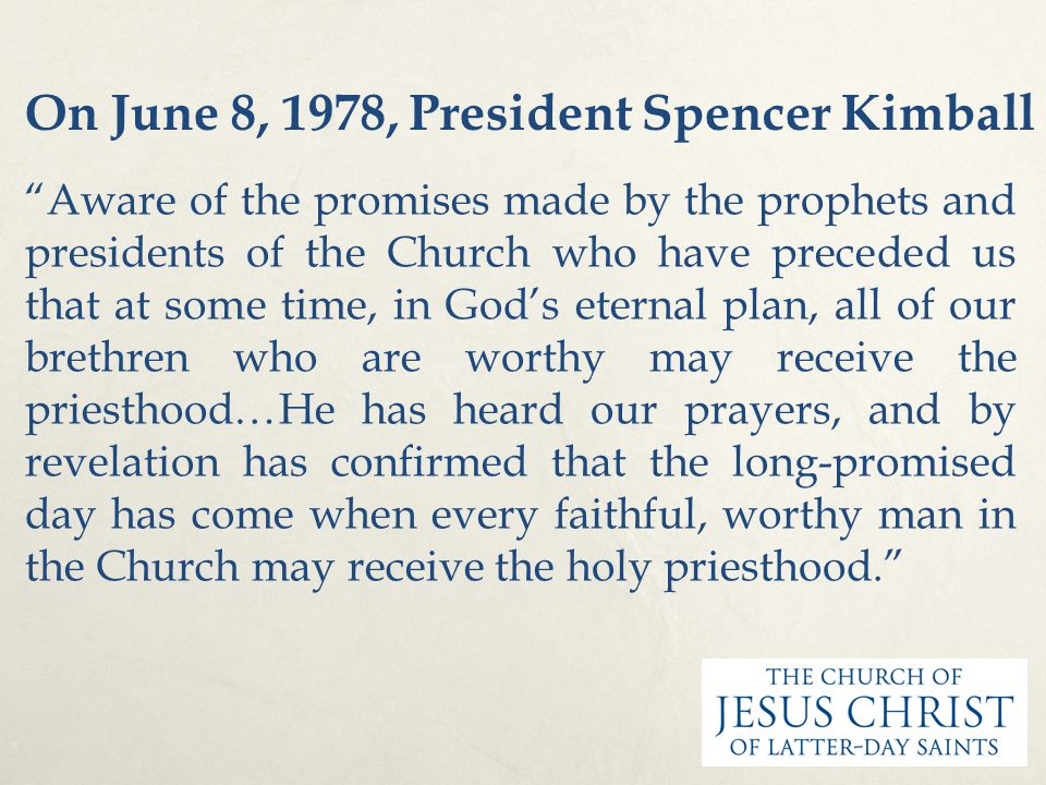 "On June 8, 1978, President Spencer Kimball ""Aware of the promises made by the prophets and presidents of the Church who have preceded us that at some"