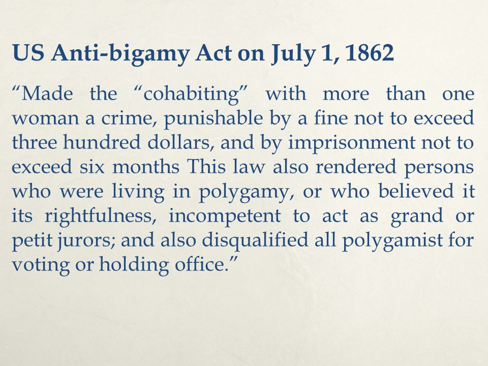 US Anti-bigamy Act on July 1, 1862 Made the cohabiting with more than one woman a crime, punishable by a fine not to exceed three hundred dollars, and by imprisonment not to exceed six months This law also rendered persons who were living in polygamy, or who believed it its rightfulness, incompetent to act as grand or petit jurors; and also disqualified all polygamist for voting or holding office.