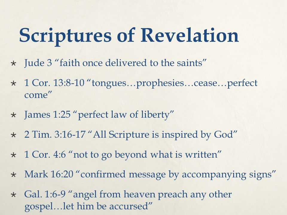 "Scriptures of Revelation  Jude 3 ""faith once delivered to the saints""  1 Cor. 13:8-10 ""tongues…prophesies…cease…perfect come""  James 1:25 ""perfect"