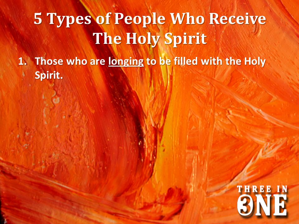 5 Types of People Who Receive The Holy Spirit 1.Those who are longing to be filled with the Holy Spirit.