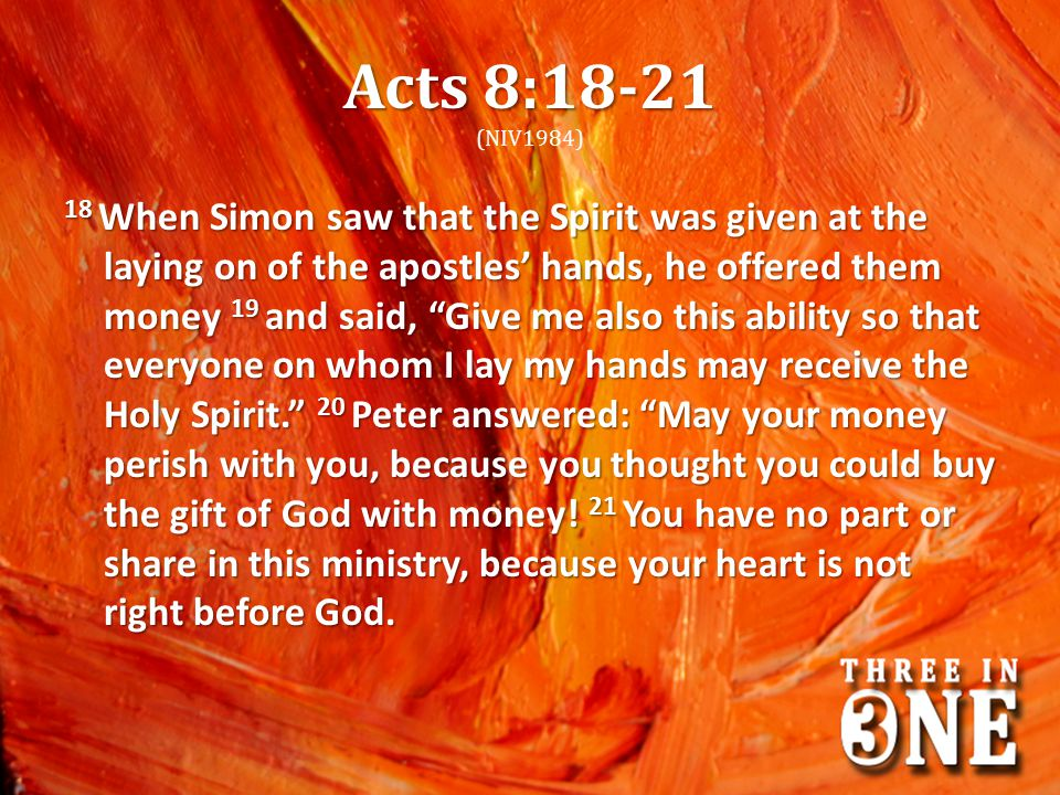 Acts 8:18-21 Acts 8:18-21 (NIV1984) 18 When Simon saw that the Spirit was given at the laying on of the apostles' hands, he offered them money 19 and said, Give me also this ability so that everyone on whom I lay my hands may receive the Holy Spirit. 20 Peter answered: May your money perish with you, because you thought you could buy the gift of God with money.
