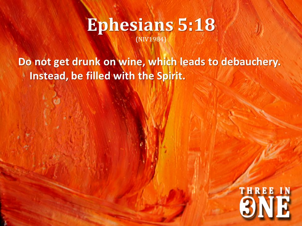 Ephesians 5:18 Ephesians 5:18 (NIV1984) Do not get drunk on wine, which leads to debauchery. Instead, be filled with the Spirit.