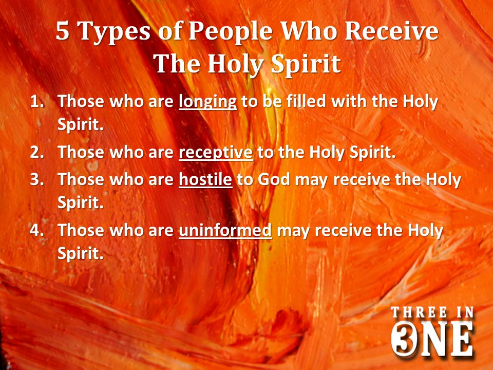 5 Types of People Who Receive The Holy Spirit 1.Those who are longing to be filled with the Holy Spirit. 2.Those who are receptive to the Holy Spirit.