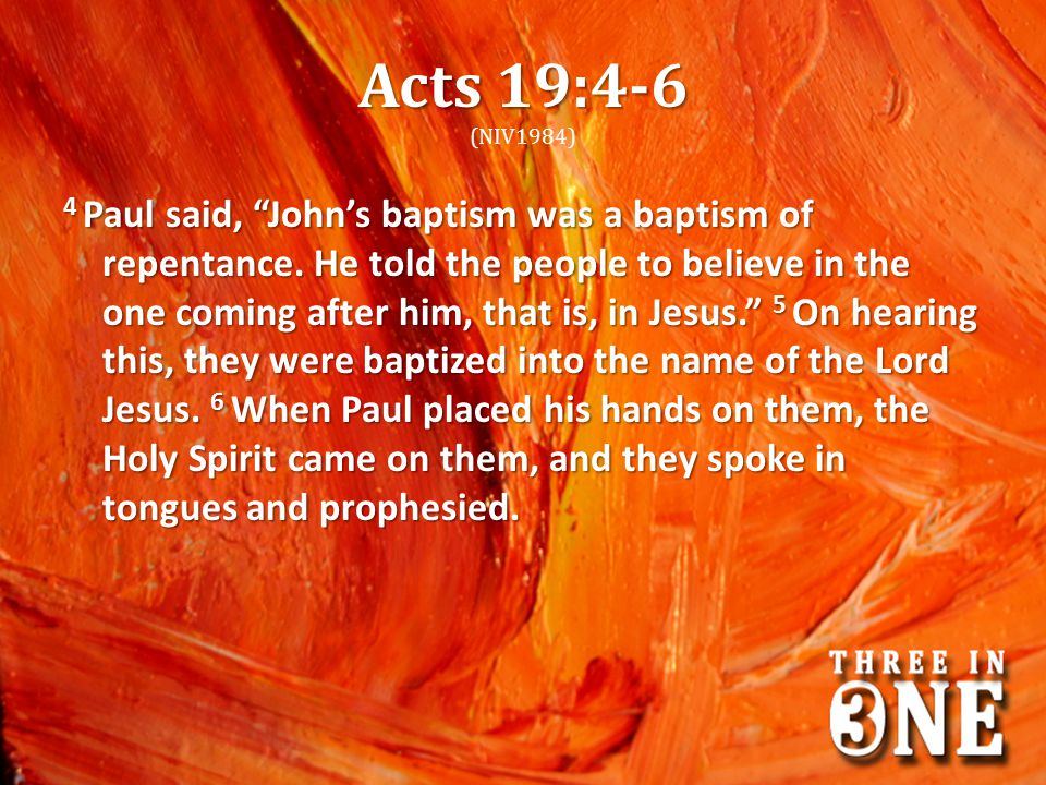 "Acts 19:4-6 Acts 19:4-6 (NIV1984) 4 Paul said, ""John's baptism was a baptism of repentance. He told the people to believe in the one coming after him,"