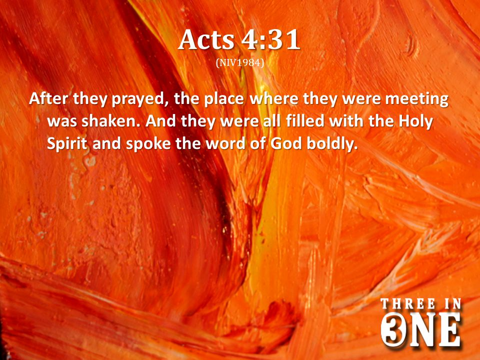 Acts 4:31 Acts 4:31 (NIV1984) After they prayed, the place where they were meeting was shaken. And they were all filled with the Holy Spirit and spoke