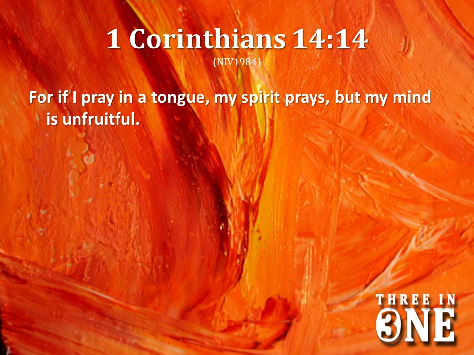 1 Corinthians 14:14 1 Corinthians 14:14 (NIV1984) For if I pray in a tongue, my spirit prays, but my mind is unfruitful.