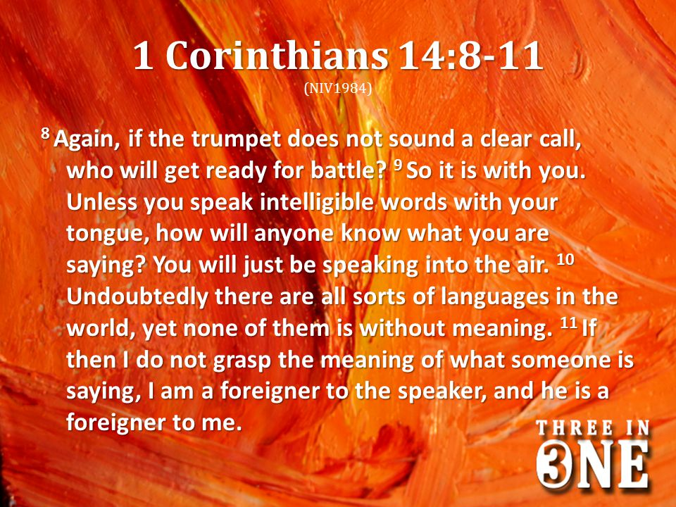 1 Corinthians 14:8-11 1 Corinthians 14:8-11 (NIV1984) 8 Again, if the trumpet does not sound a clear call, who will get ready for battle? 9 So it is w