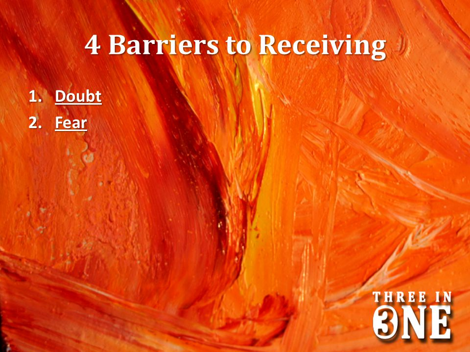 4 Barriers to Receiving 1.Doubt 2.Fear