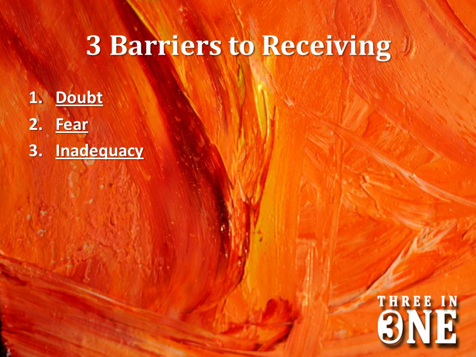 3 Barriers to Receiving 1.Doubt 2.Fear 3.Inadequacy