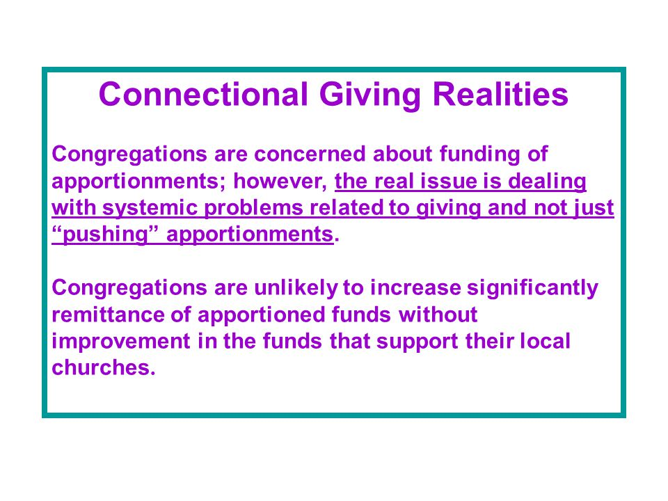 Connectional Giving Realities Congregations are concerned about funding of apportionments; however, the real issue is dealing with systemic problems related to giving and not just pushing apportionments.