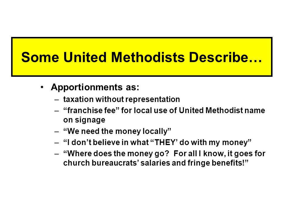 Some United Methodists Describe… Apportionments as: –taxation without representation – franchise fee for local use of United Methodist name on signage – We need the money locally – I don't believe in what THEY' do with my money – Where does the money go.
