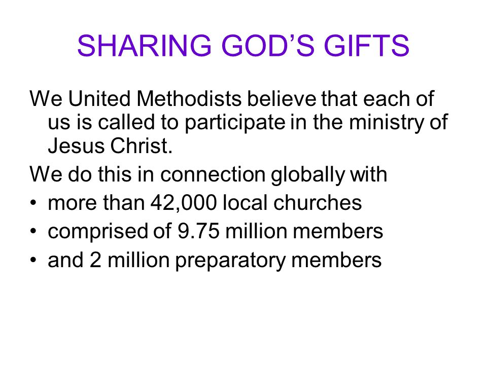 SHARING GOD'S GIFTS We United Methodists believe that each of us is called to participate in the ministry of Jesus Christ.